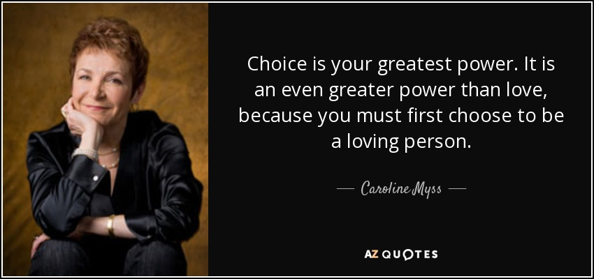 Choice is your greatest power. It is an even greater power than love, because you must first choose to be a loving person. - Caroline Myss