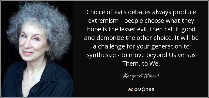Choice of evils debates always produce extremism - people choose what they hope is the lesser evil, then call it good and demonize the other choice. It will be a challenge for your generation to synthesize - to move beyond Us versus Them, to We. - Margaret Atwood