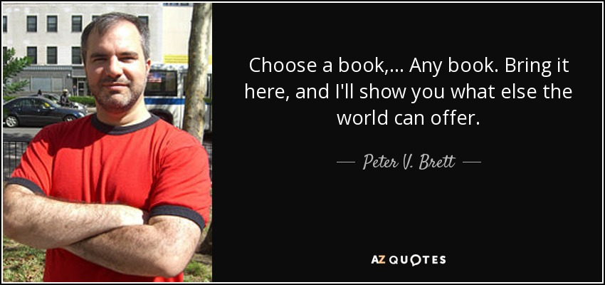 Choose a book, ... Any book. Bring it here, and I'll show you what else the world can offer. - Peter V. Brett