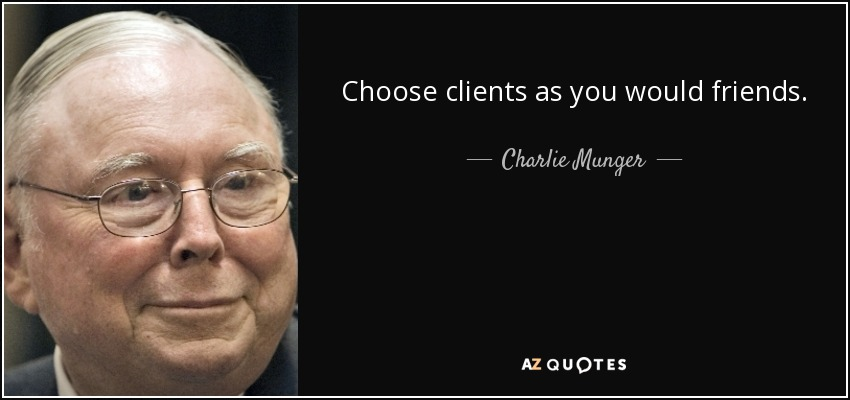 Choose clients as you would friends. - Charlie Munger