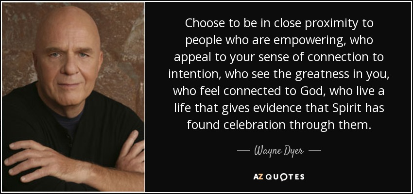 Choose to be in close proximity to people who are empowering, who appeal to your sense of connection to intention, who see the greatness in you, who feel connected to God, who live a life that gives evidence that Spirit has found celebration through them. - Wayne Dyer