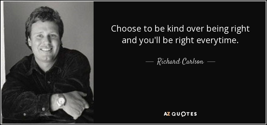 Choose to be kind over being right and you'll be right everytime. - Richard Carlson