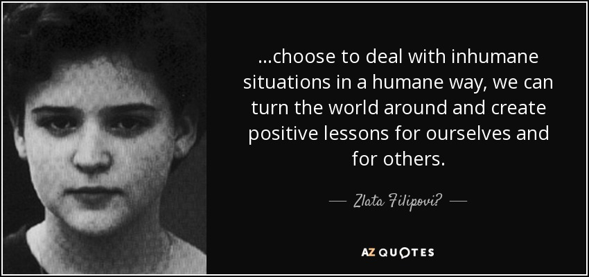 ...choose to deal with inhumane situations in a humane way, we can turn the world around and create positive lessons for ourselves and for others. - Zlata Filipović