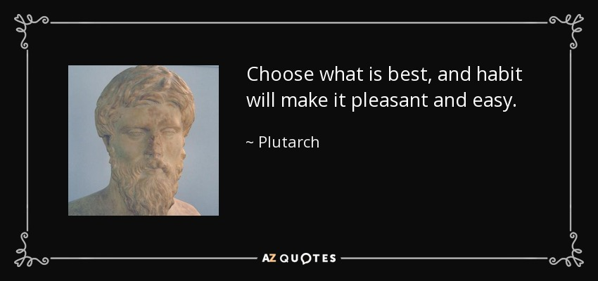 Choose what is best, and habit will make it pleasant and easy. - Plutarch