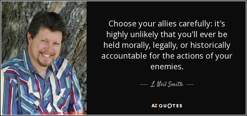 Choose your allies carefully: it's highly unlikely that you'll ever be held morally, legally, or historically accountable for the actions of your enemies. - L. Neil Smith