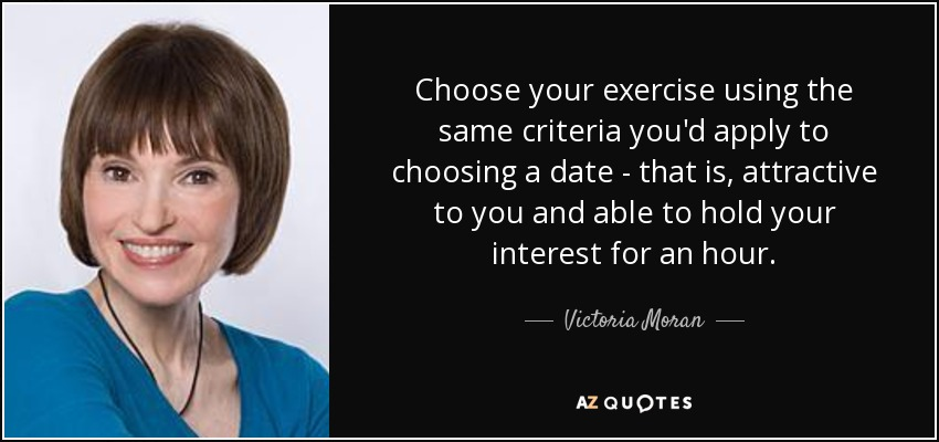 Choose your exercise using the same criteria you'd apply to choosing a date - that is, attractive to you and able to hold your interest for an hour. - Victoria Moran