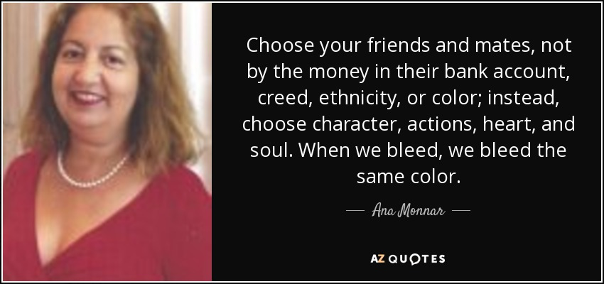 Choose your friends and mates, not by the money in their bank account, creed, ethnicity, or color; instead, choose character, actions, heart, and soul. When we bleed, we bleed the same color. - Ana Monnar