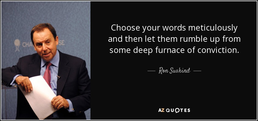 Choose your words meticulously and then let them rumble up from some deep furnace of conviction. - Ron Suskind