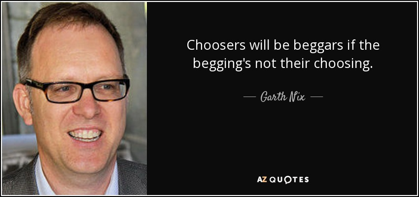 Choosers will be beggars if the begging's not their choosing. - Garth Nix