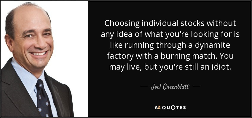 Choosing individual stocks without any idea of what you're looking for is like running through a dynamite factory with a burning match. You may live, but you're still an idiot. - Joel Greenblatt