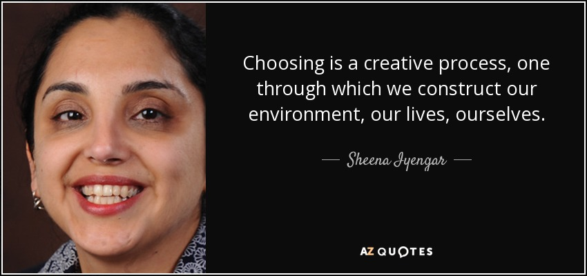Choosing is a creative process, one through which we construct our environment, our lives, ourselves. - Sheena Iyengar