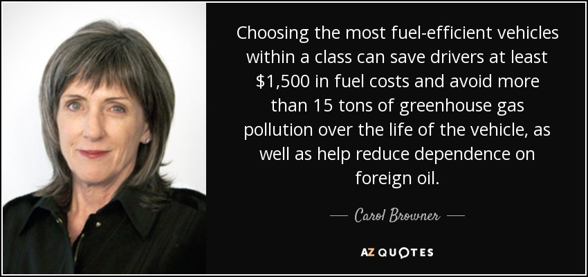 Choosing the most fuel-efficient vehicles within a class can save drivers at least $1,500 in fuel costs and avoid more than 15 tons of greenhouse gas pollution over the life of the vehicle, as well as help reduce dependence on foreign oil. - Carol Browner