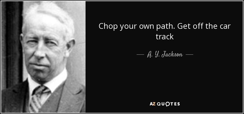 Chop your own path. Get off the car track - A. Y. Jackson