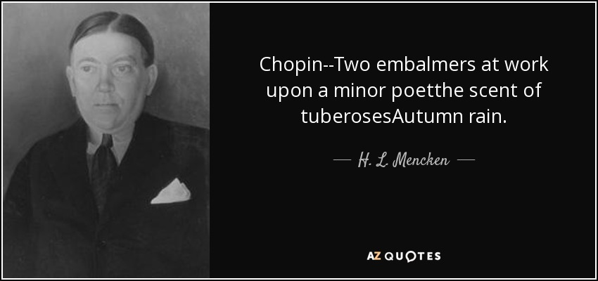 Chopin--Two embalmers at work upon a minor poetthe scent of tuberosesAutumn rain. - H. L. Mencken