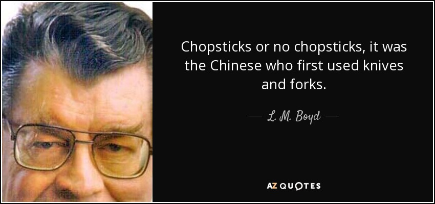 Chopsticks or no chopsticks, it was the Chinese who first used knives and forks. - L. M. Boyd