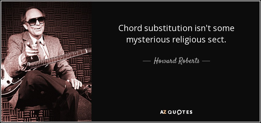 Chord substitution isn't some mysterious religious sect. - Howard Roberts