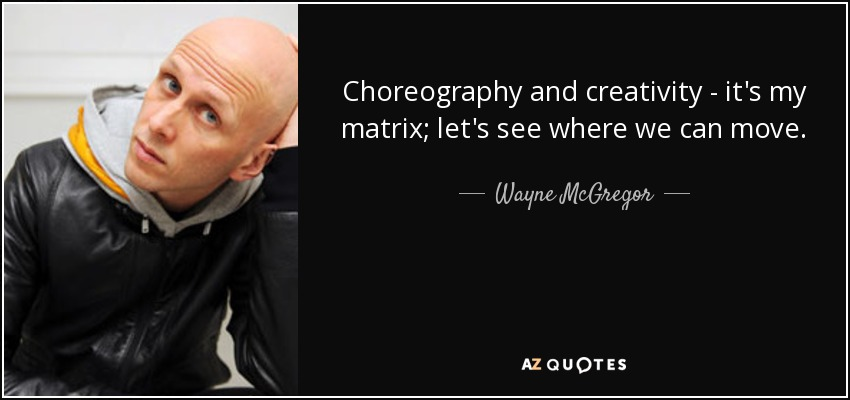 Choreography and creativity - it's my matrix; let's see where we can move. - Wayne McGregor