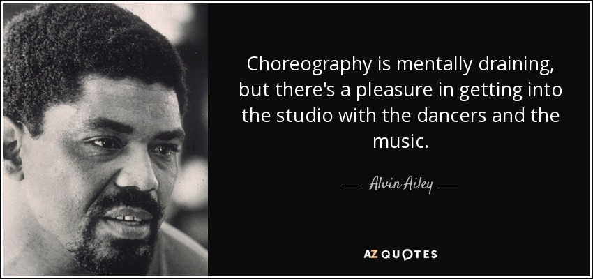 Choreography is mentally draining, but there's a pleasure in getting into the studio with the dancers and the music. - Alvin Ailey