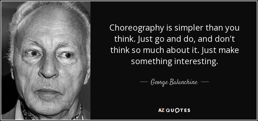 Choreography is simpler than you think. Just go and do, and don't think so much about it. Just make something interesting. - George Balanchine