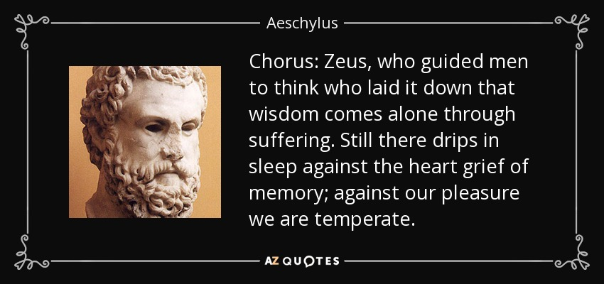 Chorus: Zeus, who guided men to think who laid it down that wisdom comes alone through suffering. Still there drips in sleep against the heart grief of memory; against our pleasure we are temperate. - Aeschylus