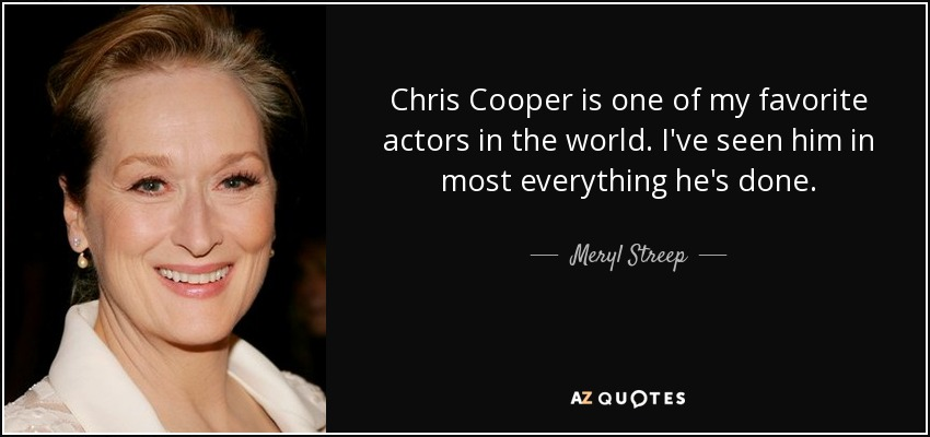 Chris Cooper is one of my favorite actors in the world. I've seen him in most everything he's done. - Meryl Streep