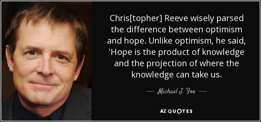 Chris[topher] Reeve wisely parsed the difference between optimism and hope. Unlike optimism, he said, 'Hope is the product of knowledge and the projection of where the knowledge can take us. - Michael J. Fox