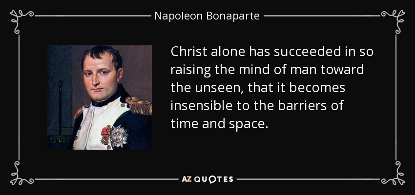 Christ alone has succeeded in so raising the mind of man toward the unseen, that it becomes insensible to the barriers of time and space. - Napoleon Bonaparte
