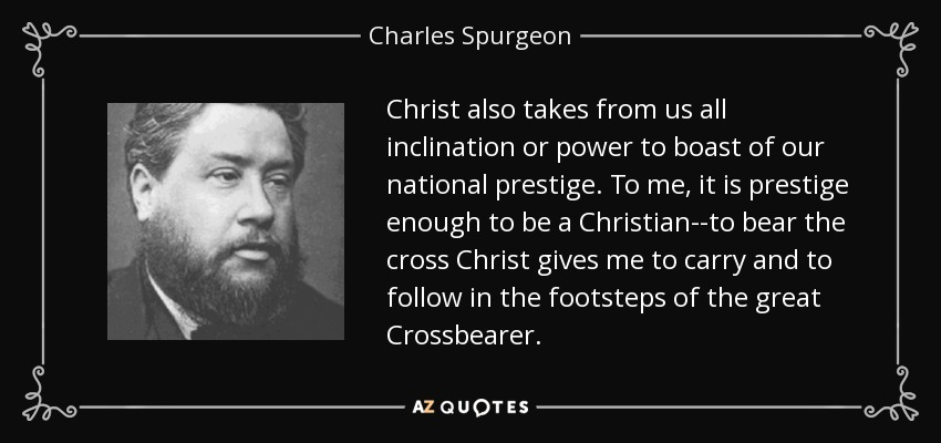 Christ also takes from us all inclination or power to boast of our national prestige. To me, it is prestige enough to be a Christian--to bear the cross Christ gives me to carry and to follow in the footsteps of the great Crossbearer. - Charles Spurgeon