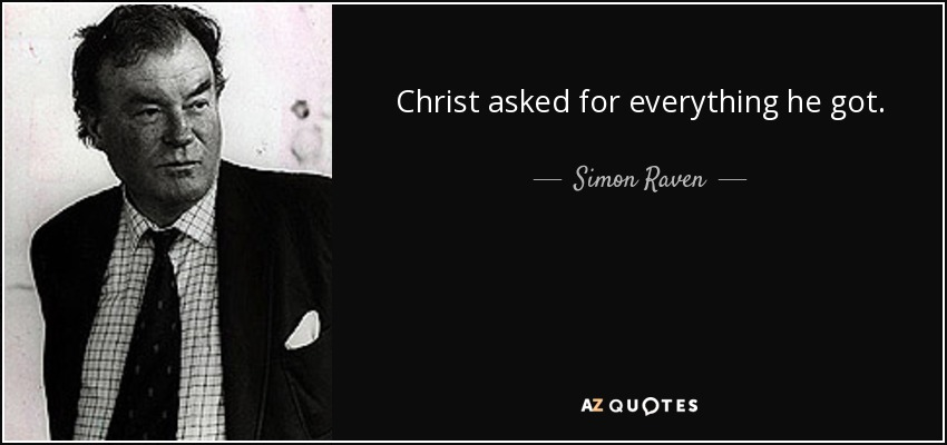 Christ asked for everything he got. - Simon Raven