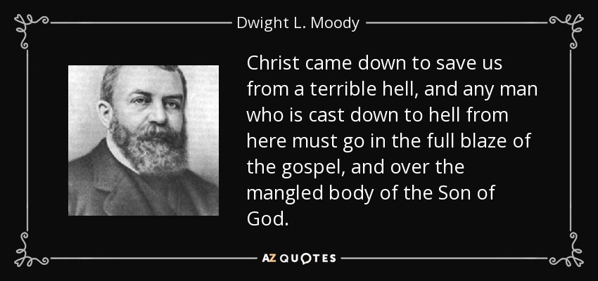 Christ came down to save us from a terrible hell, and any man who is cast down to hell from here must go in the full blaze of the gospel, and over the mangled body of the Son of God. - Dwight L. Moody