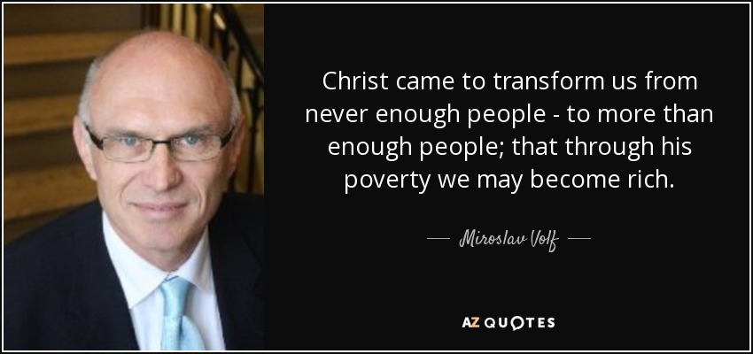 Christ came to transform us from never enough people - to more than enough people; that through his poverty we may become rich. - Miroslav Volf