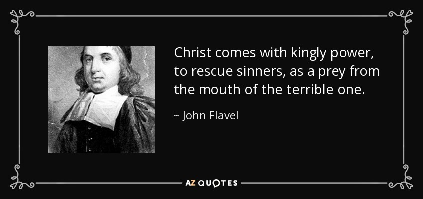 Christ comes with kingly power, to rescue sinners, as a prey from the mouth of the terrible one. - John Flavel