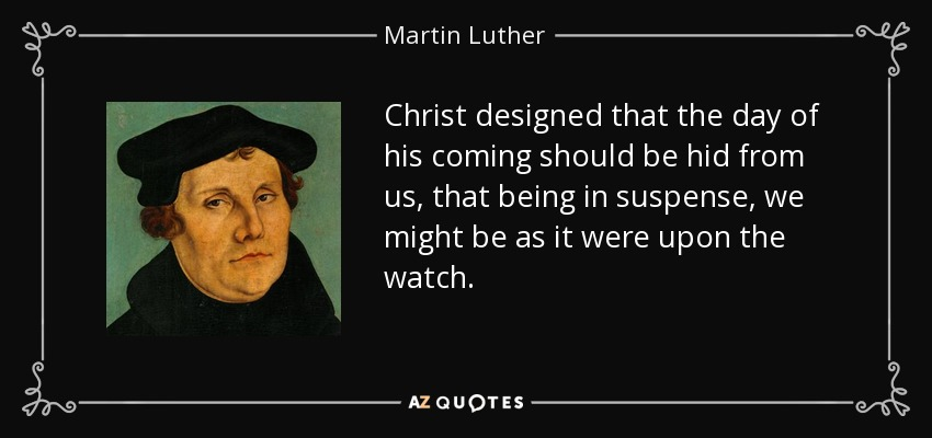 Christ designed that the day of his coming should be hid from us, that being in suspense, we might be as it were upon the watch. - Martin Luther
