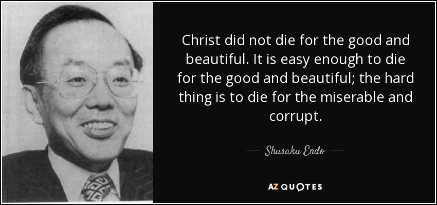 Christ did not die for the good and beautiful. It is easy enough to die for the good and beautiful; the hard thing is to die for the miserable and corrupt. - Shusaku Endo