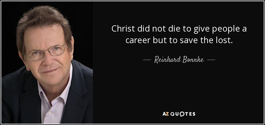 Christ did not die to give people a career but to save the lost. - Reinhard Bonnke