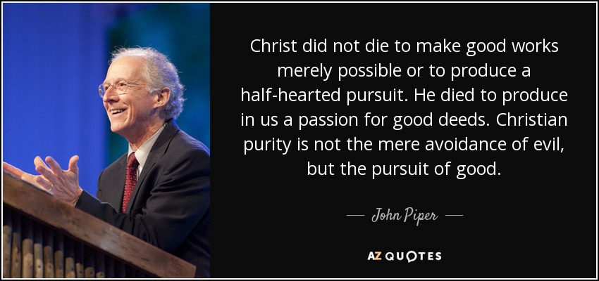 Christ did not die to make good works merely possible or to produce a half-hearted pursuit. He died to produce in us a passion for good deeds. Christian purity is not the mere avoidance of evil, but the pursuit of good. - John Piper