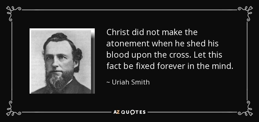 Christ did not make the atonement when he shed his blood upon the cross. Let this fact be fixed forever in the mind. - Uriah Smith