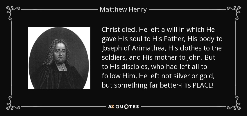 Christ died. He left a will in which He gave His soul to His Father, His body to Joseph of Arimathea, His clothes to the soldiers, and His mother to John. But to His disciples, who had left all to follow Him, He left not silver or gold, but something far better-His PEACE! - Matthew Henry