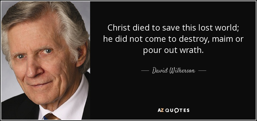 Christ died to save this lost world; he did not come to destroy, maim or pour out wrath. - David Wilkerson