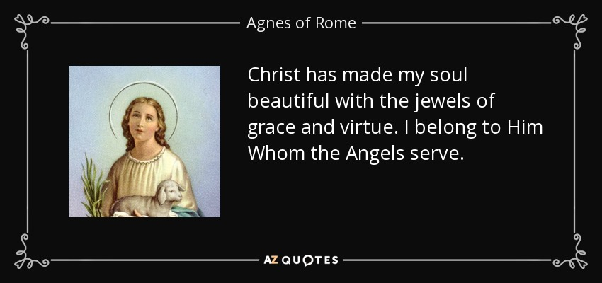 Christ has made my soul beautiful with the jewels of grace and virtue. I belong to Him Whom the Angels serve. - Agnes of Rome