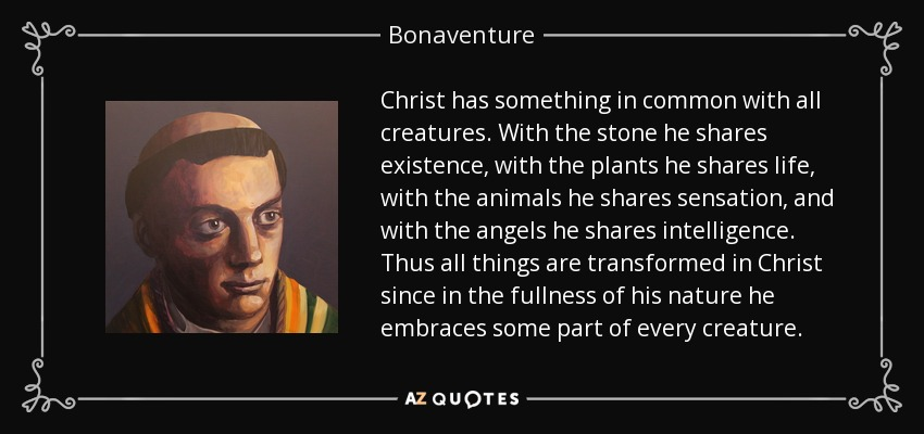Christ has something in common with all creatures. With the stone he shares existence, with the plants he shares life, with the animals he shares sensation, and with the angels he shares intelligence. Thus all things are transformed in Christ since in the fullness of his nature he embraces some part of every creature. - Bonaventure