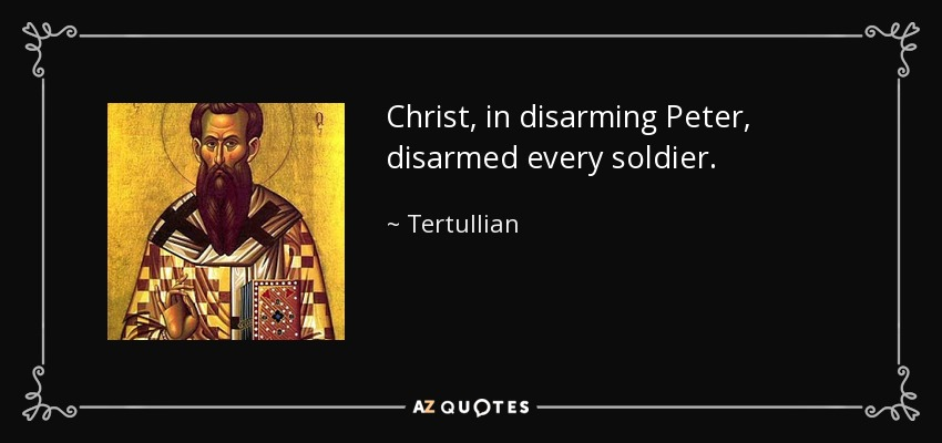 Christ, in disarming Peter, disarmed every soldier. - Tertullian
