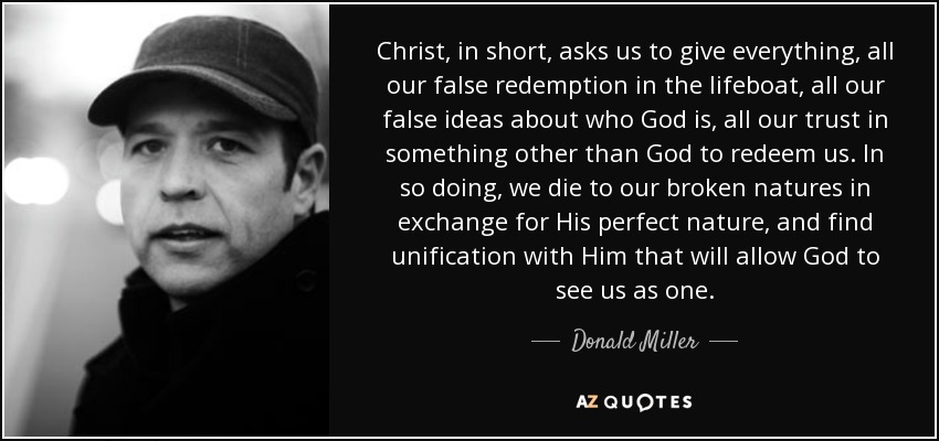 Christ, in short, asks us to give everything, all our false redemption in the lifeboat, all our false ideas about who God is, all our trust in something other than God to redeem us. In so doing, we die to our broken natures in exchange for His perfect nature, and find unification with Him that will allow God to see us as one. - Donald Miller