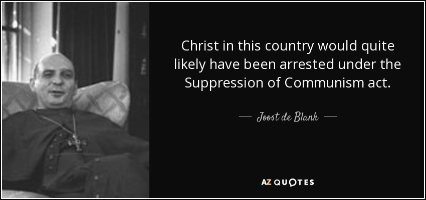 Christ in this country would quite likely have been arrested under the Suppression of Communism act. - Joost de Blank