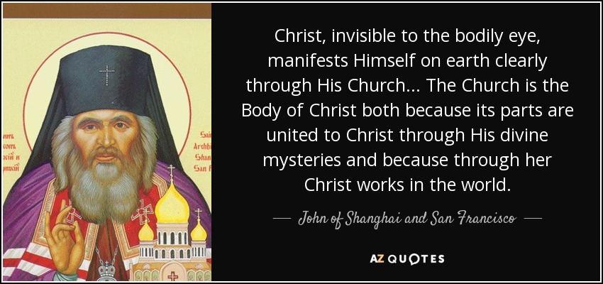 Christ, invisible to the bodily eye, manifests Himself on earth clearly through His Church ... The Church is the Body of Christ both because its parts are united to Christ through His divine mysteries and because through her Christ works in the world. - John of Shanghai and San Francisco