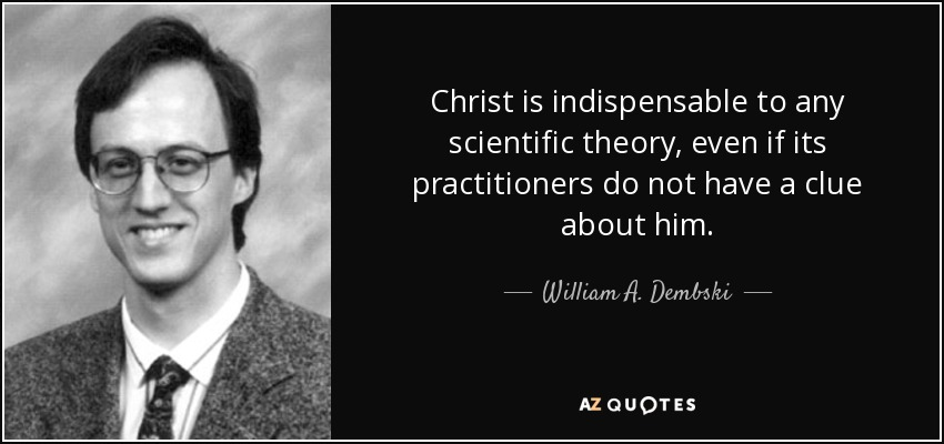 Christ is indispensable to any scientific theory, even if its practitioners do not have a clue about him. - William A. Dembski