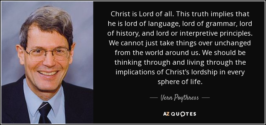 Christ is Lord of all. This truth implies that he is lord of language, lord of grammar, lord of history, and lord or interpretive principles. We cannot just take things over unchanged from the world around us. We should be thinking through and living through the implications of Christ's lordship in every sphere of life. - Vern Poythress