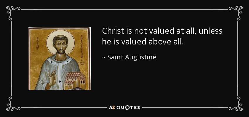Christ is not valued at all, unless he is valued above all. - Saint Augustine