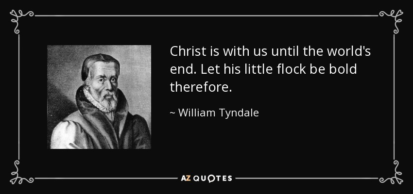 Christ is with us until the world's end. Let his little flock be bold therefore. - William Tyndale