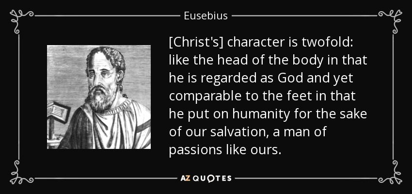 [Christ's] character is twofold: like the head of the body in that he is regarded as God and yet comparable to the feet in that he put on humanity for the sake of our salvation, a man of passions like ours. - Eusebius